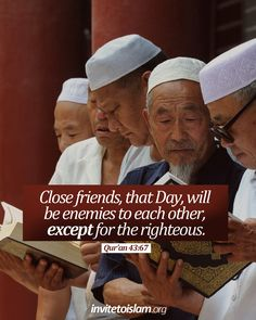 Close friends, that Day, will be enemies to each other, except for the righteous. [43:67]