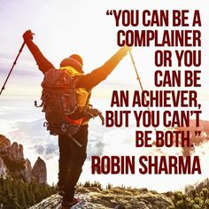 You can be a complainer or you can be an achiever, but you can't be both.