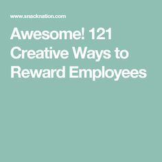 Awesome! 121 Creative Ways to Reward Employees
