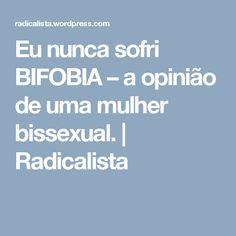Eu nunca sofri BIFOBIA – a opinião de uma mulher bissexual.   Radicalista