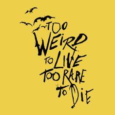 Too weird to live, too rare to die