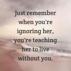 Just remember when you're ignoring her, you're teaching her to live without you