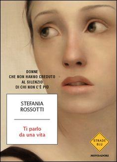 Ti parlo da una vita di Stefania Rossotti (Mondadori, 2012)