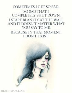 Depression quote: Sometimes I get so sad. So sad that I completely shut down. I stare blankly at the wall and it doesn't matter what you say to me. Because in that moment I don't exist. www.HealthyPlace.com