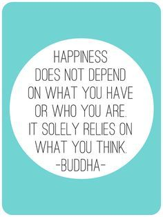 Happiness does not depend on what you have or who you are. It solely relies on what you thing - Buddha #FeelGoodQuotes