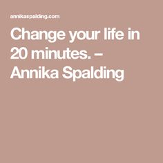 Change your life in 20 minutes. – Annika Spalding