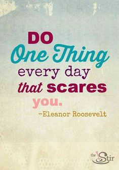 """Do one thing every day that scares you."" — Eleanor Roosevelt"