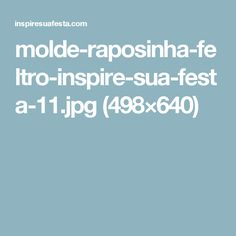 molde-raposinha-feltro-inspire-sua-festa-11.jpg (498×640)