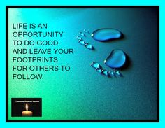 LIFE IS AN OPPORTUNITY TO DO GOOD AND LEAVE YOUR FOOTPRINTS FOR OTHERS TO FOLLOW.