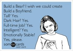 Build a Bear? I wish we could create Build a Boyfriend. Tall? Yes. Dark Hair? Yes. Full-Time Job? Yes. Intelligent? Yes. Emotionally Stable? Yes, please.