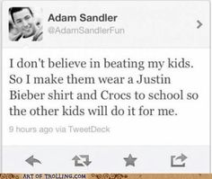 this is soooo mean  but it would come   from Adam Sandler lol ;)