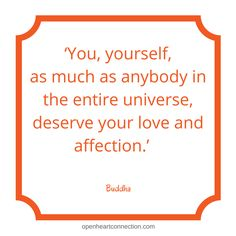 'You, yourself, as much as anybody in the entire universe, deserve your love and affection.' Buddha
