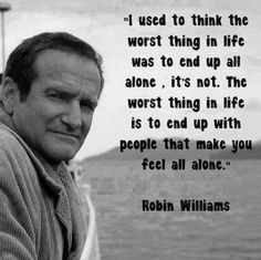I used to think the worst thing in life was to end up all alone, it's not. The worst thing in life is to end up with people who make you feel all alone. - Robin Williams