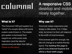 "COLUMNAL CSS GS ➤ is a ""remix"" of a couple others with some custom code thrown in. The elastic grid system is borrowed from cssgrid.net, while some code inspiration (and the idea for subcolumns) are taken from 960.gs.   WHY USE IT? ➤ Columnal makes responsive web design a little easier. It is 1140px wide, but since it is fluid, will respond to the width of most browsers.   If the browser gets thin enough, the site will change to a mobile-friendly layout."