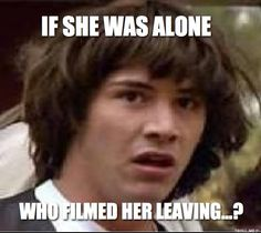 IF SHE WAS ALONE WHO FILMED HER LEAVING...?