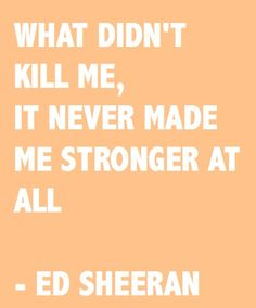 yeah Kelly Clarkson...it never made me stronger...lol smh