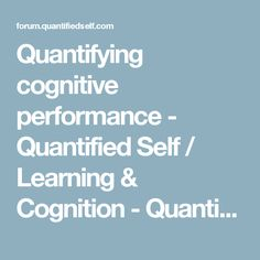 Quantifying cognitive performance - Quantified Self / Learning & Cognition - Quantified Self Forum