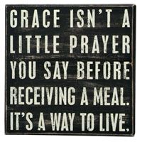 Grace isn't a little prayer you say before receiving a meal...it's a way to live!