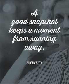 A good snapshot keeps a moment from running away. - Eudora Welty #quote