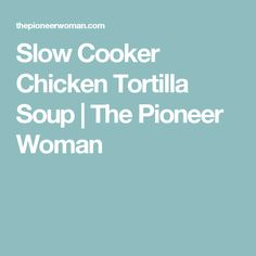 Slow Cooker Chicken Tortilla Soup | The Pioneer Woman