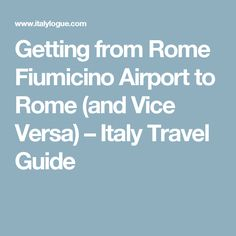Getting from Rome Fiumicino Airport to Rome (and Vice Versa) – Italy Travel Guide