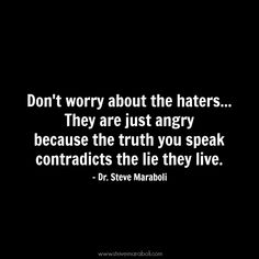 """Don't worry about the haters… They are just angry because the truth you speak contradicts the lie they live."" - Steve Maraboli #quote"