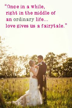 Once in a while, right in the middel of an ordinary life…..love gives us a fairytale.