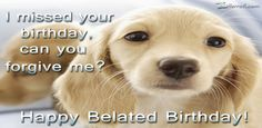 I Missed Your Birthday - Happy Belated Birthday