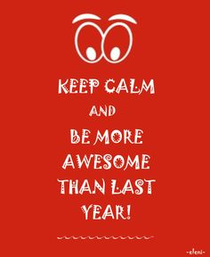 KEEP CALM AND BE MORE AWESOME THAN LAST YEAR! - created by eleni