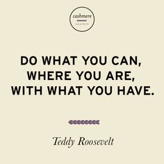"""Do what you can, where you are, with what you have."" -Teddy Roosevelt"