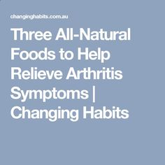Three All-Natural Foods to Help Relieve Arthritis Symptoms | Changing Habits