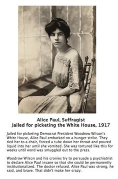 Alice Paul, a suffragist. Woodrow Wilson and his cronies tried to persuade a psychiatrist to declare Alice Paul insane so that she could be permanently institutionalized.