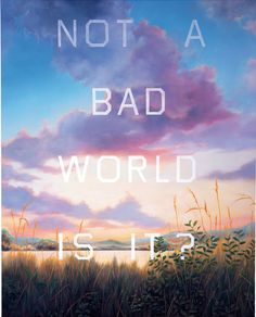 """Ed Ruscha, """"Not a Bad World, Is It?"""" 1984  it is never a bad world."""