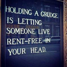 holding a grudge is letting someone live rent free in your head