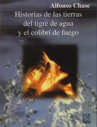 Historias de las tierras del tigre de agua y el colibrí de fuego de Alfonso Chase