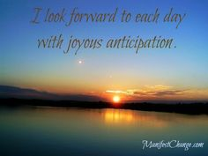 Affirmation: I look forward to each day with joyous anticipation.   Wishing you a wonderful day,  Sheilah