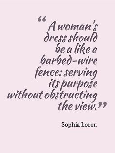 Sophia Loren Fashion Quote.  I think my husband would agree!
