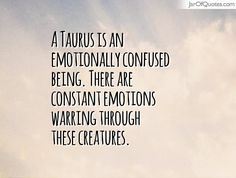 A Taurus is an emotionally confused being. There are constant ...