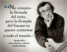 No conozco la fórmula del éxito, pero la fórmula del fracaso es querer contentar a todo el mundo. - Woody Allen