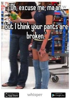 """Oh, excuse me, ma'am,  but I think your pants are broken."""