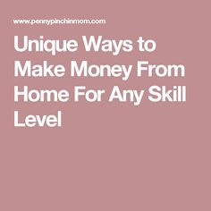 Unique Ways to Make Money From Home For Any Skill Level