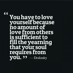 You have to love yourself because no amount of love from others is sufficient to fill the yearning that your soul requires from you.