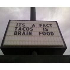 This sign proves that tacos are not a brain food, although I wish it were. It shows incorrect usage of apostrophes, no comma, and a messed up subject verb agreement. This sign should read It's a fact, Tacos are brain food. Grammar win!