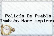 http://tecnoautos.com/wp-content/uploads/imagenes/tendencias/thumbs/policia-de-puebla-tambien-hace-topless.jpg Policia Toples. Policía de Puebla también hace topless, Enlaces, Imágenes, Videos y Tweets - http://tecnoautos.com/actualidad/policia-toples-policia-de-puebla-tambien-hace-topless/