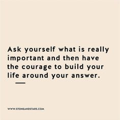 Ask yourself what is really important and then have the courage to build your life around your answer.