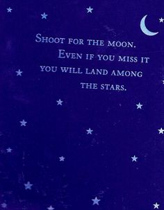 Shoot for the moon.   Even if you miss it, You will land among The Stars