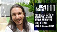 Vlog Diário #111 - Aborto e o espírito, espíritos animais, Totem, animai...