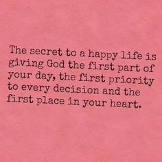 secret to a happy life is God first.
