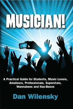 MUSICIAN! A Practical Guide for Students, Music Lovers, Amateurs, Professionals, Superstars, Wannabees and Has-Beens by Dan Wilensky. $9.03. 158 pages