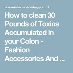 How to clean 30 Pounds of Toxins Accumulated in your Colon - Fashion Accessories And Style
